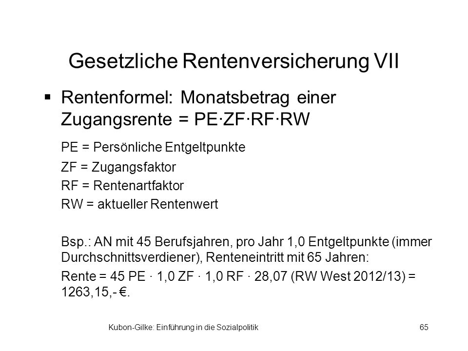 Kubon-Gilke: Einführung in die Sozialpolitik65 Gesetzliche Rentenversicherung VII Rentenformel: Monatsbetrag einer Zugangsrente = PE·ZF·RF·RW PE = Persönliche Entgeltpunkte ZF = Zugangsfaktor RF = Rentenartfaktor RW = aktueller Rentenwert Bsp.: AN mit 45 Berufsjahren, pro Jahr 1,0 Entgeltpunkte (immer Durchschnittsverdiener), Renteneintritt mit 65 Jahren: Rente = 45 PE · 1,0 ZF · 1,0 RF · 28,07 (RW West 2012/13) = 1263,15,-.