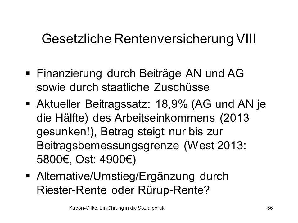 Kubon-Gilke: Einführung in die Sozialpolitik66 Gesetzliche Rentenversicherung VIII Finanzierung durch Beiträge AN und AG sowie durch staatliche Zuschüsse Aktueller Beitragssatz: 18,9% (AG und AN je die Hälfte) des Arbeitseinkommens (2013 gesunken!), Betrag steigt nur bis zur Beitragsbemessungsgrenze (West 2013: 5800, Ost: 4900) Alternative/Umstieg/Ergänzung durch Riester-Rente oder Rürup-Rente?