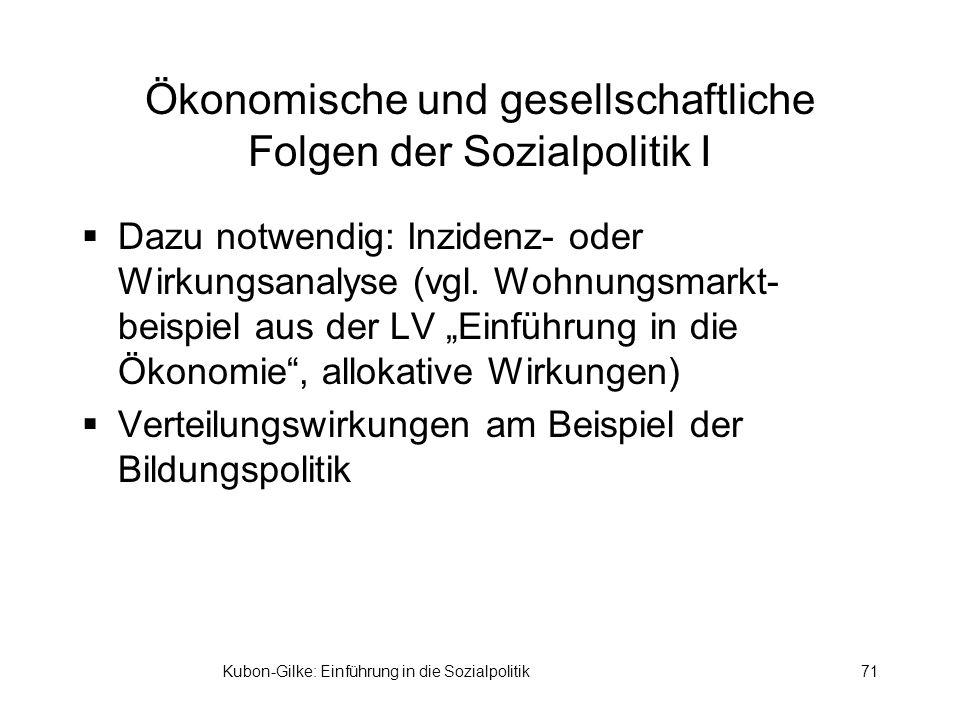 Kubon-Gilke: Einführung in die Sozialpolitik71 Ökonomische und gesellschaftliche Folgen der Sozialpolitik I Dazu notwendig: Inzidenz- oder Wirkungsanalyse (vgl.