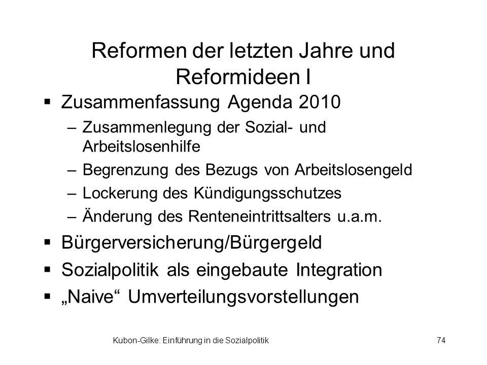 Kubon-Gilke: Einführung in die Sozialpolitik74 Reformen der letzten Jahre und Reformideen I Zusammenfassung Agenda 2010 –Zusammenlegung der Sozial- und Arbeitslosenhilfe –Begrenzung des Bezugs von Arbeitslosengeld –Lockerung des Kündigungsschutzes –Änderung des Renteneintrittsalters u.a.m.
