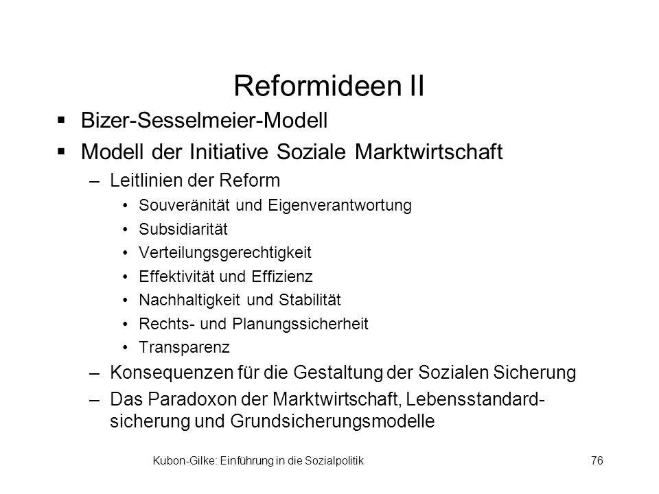 Kubon-Gilke: Einführung in die Sozialpolitik76 Reformideen II Bizer-Sesselmeier-Modell Modell der Initiative Soziale Marktwirtschaft –Leitlinien der Reform Souveränität und Eigenverantwortung Subsidiarität Verteilungsgerechtigkeit Effektivität und Effizienz Nachhaltigkeit und Stabilität Rechts- und Planungssicherheit Transparenz –Konsequenzen für die Gestaltung der Sozialen Sicherung –Das Paradoxon der Marktwirtschaft, Lebensstandard- sicherung und Grundsicherungsmodelle