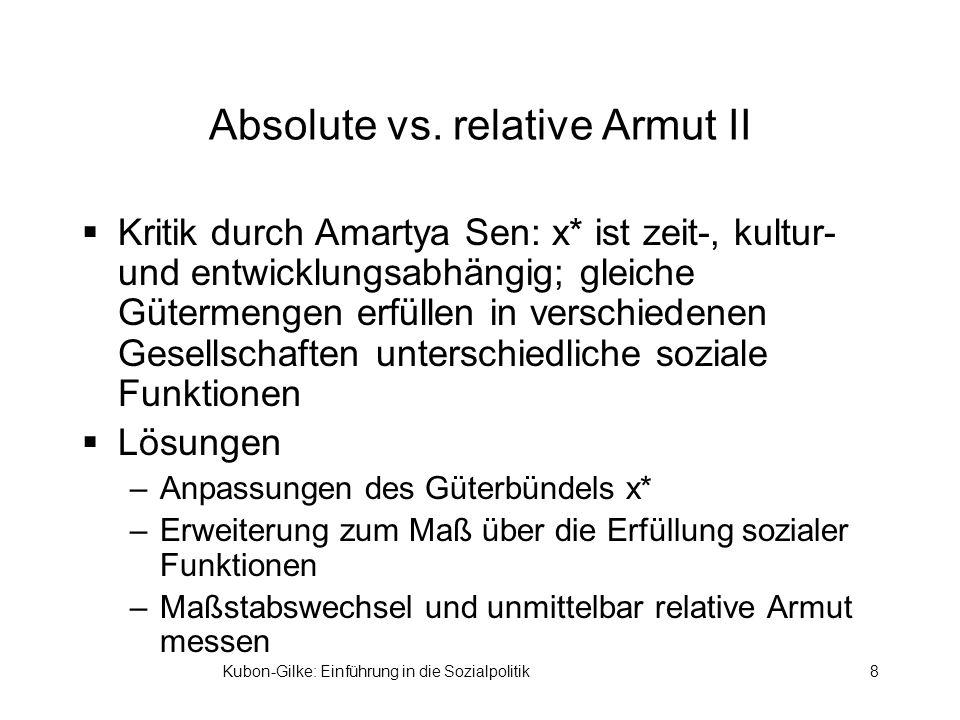 Kubon-Gilke: Einführung in die Sozialpolitik8 Absolute vs. relative Armut II Kritik durch Amartya Sen: x* ist zeit-, kultur- und entwicklungsabhängig;