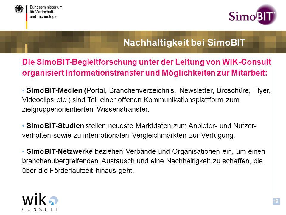 17 Informationstransfer und -austausch bei SimoBIT Die SimoBIT-Begleitforschung unter der Leitung von WIK-Consult organisiert und unterstützt Informationstransfer sowie Möglich- keiten zur Mitarbeit: SimoBIT-Arbeitsforen und Workshops bearbeiten spezifische Fragen zu: (1) Akzeptanz, (2) Geschäftsmodelle und Marktbarrieren, (3) IT Sicherheit sowie (4) Rechts- und Haftungsfragen.
