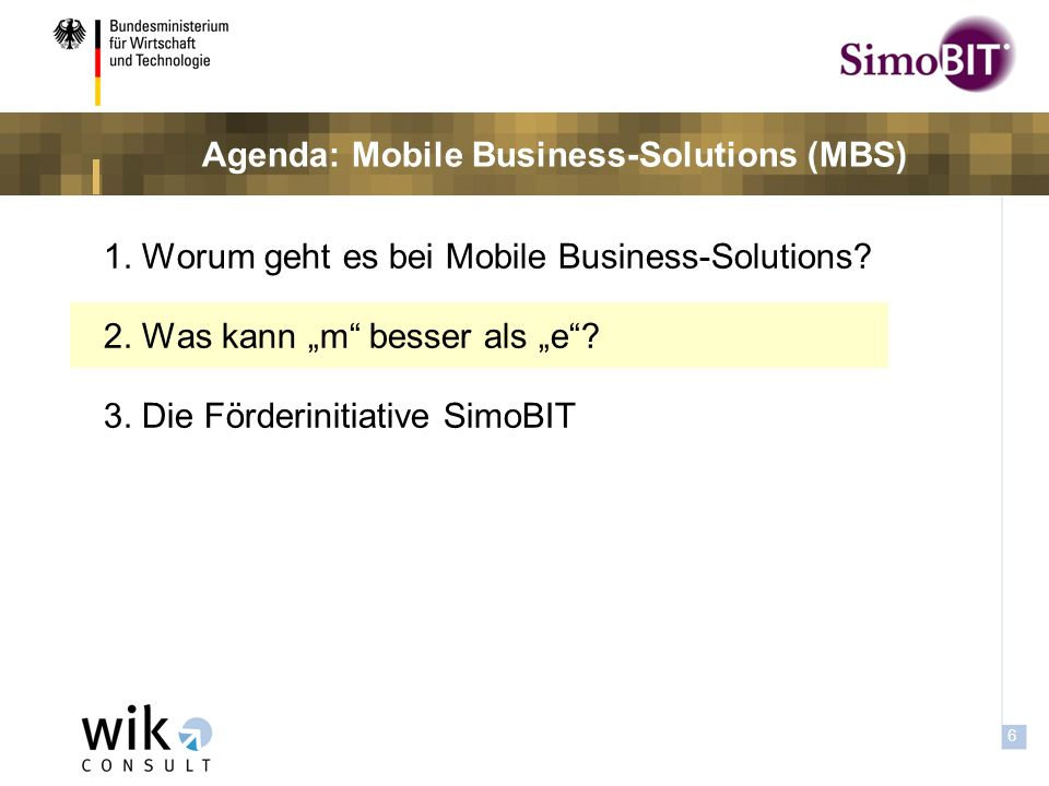 5 Zielsetzung von Mobile Business Zielsetzung 1.Vereinfachung und Beschleunigung bestehender Prozesse 2.Verbesserung und Intensivierung der vertikalen (verwaltungs- internen) Kommunikation sowie des Austausch mit Bürgern und Unternehmen 3.Realisierung neuer Angebote und Dienstleistungen (Mobile Informationsdienste (z.