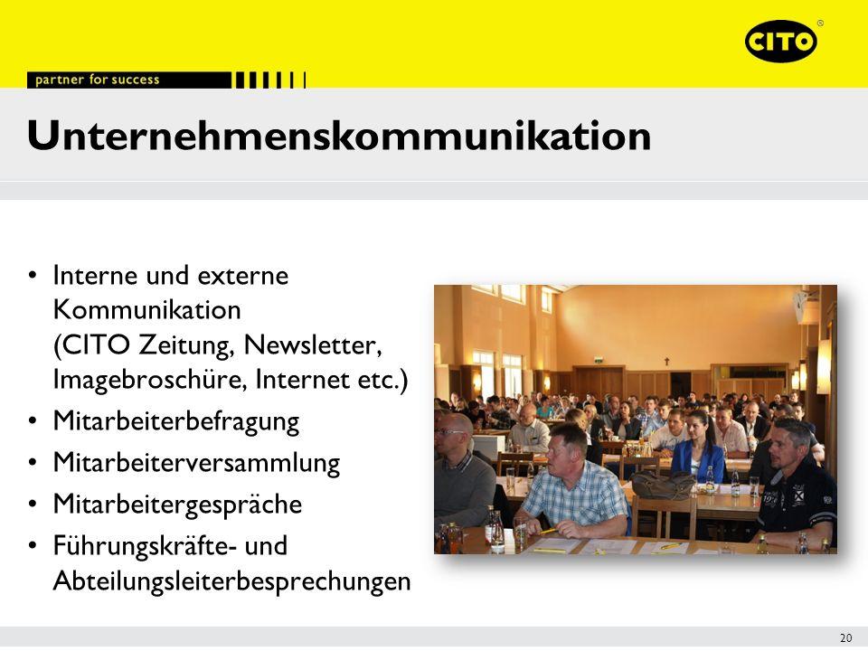 20 Unternehmenskommunikation Interne und externe Kommunikation (CITO Zeitung, Newsletter, Imagebroschüre, Internet etc.) Mitarbeiterbefragung Mitarbeiterversammlung Mitarbeitergespräche Führungskräfte- und Abteilungsleiterbesprechungen