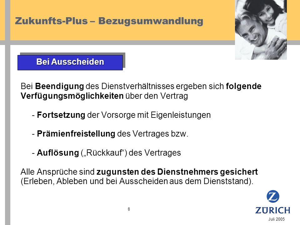 Zukunfts-Plus – Bezugsumwandlung Juli 2005 8 Bei Beendigung des Dienstverhältnisses ergeben sich folgende Verfügungsmöglichkeiten über den Vertrag - Fortsetzung der Vorsorge mit Eigenleistungen - Prämienfreistellung des Vertrages bzw.