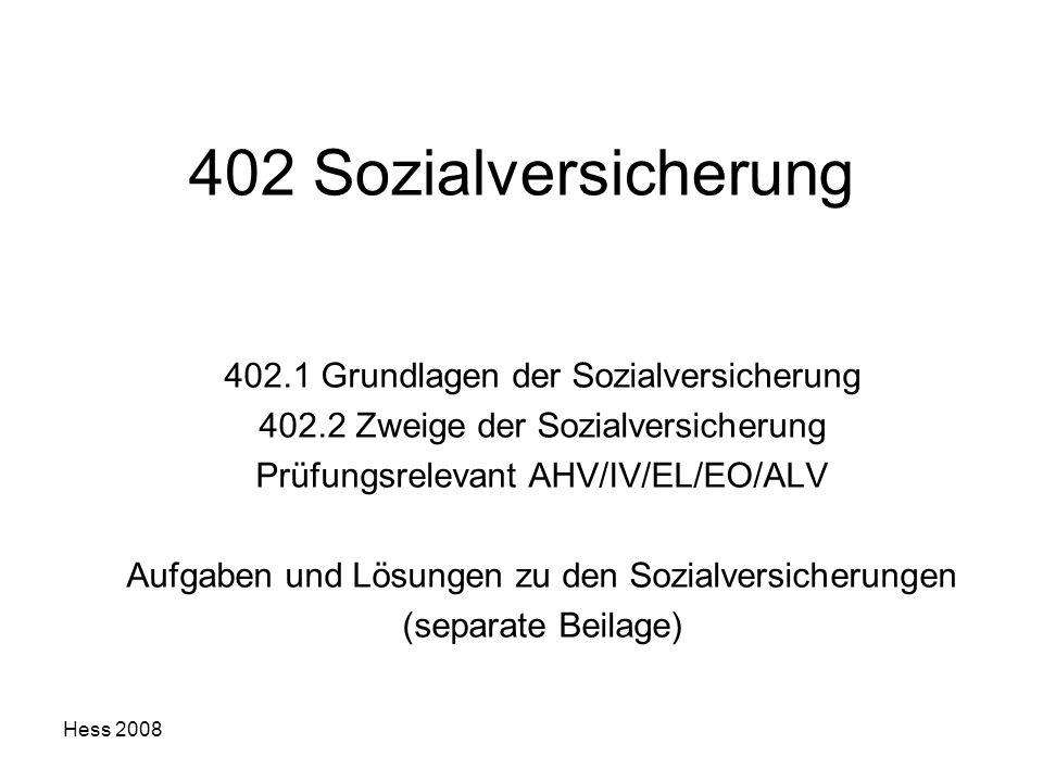 Hess 2008 402 Sozialversicherung 402.1 Grundlagen der Sozialversicherung 402.2 Zweige der Sozialversicherung Prüfungsrelevant AHV/IV/EL/EO/ALV Aufgabe