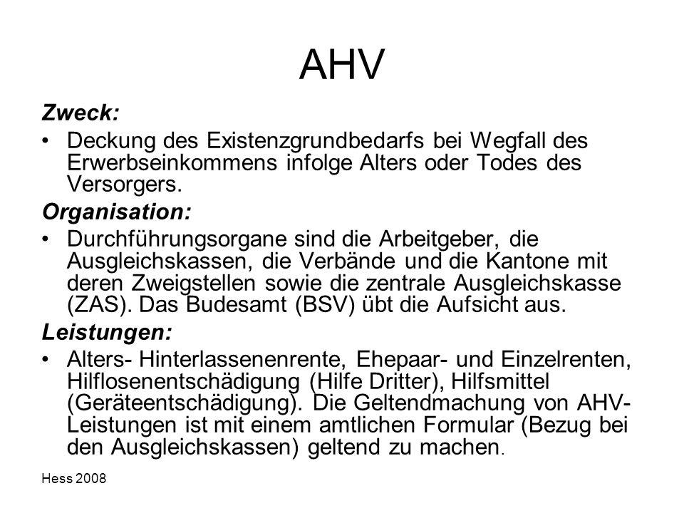 Hess 2008 AHV Zweck: Deckung des Existenzgrundbedarfs bei Wegfall des Erwerbseinkommens infolge Alters oder Todes des Versorgers. Organisation: Durchf