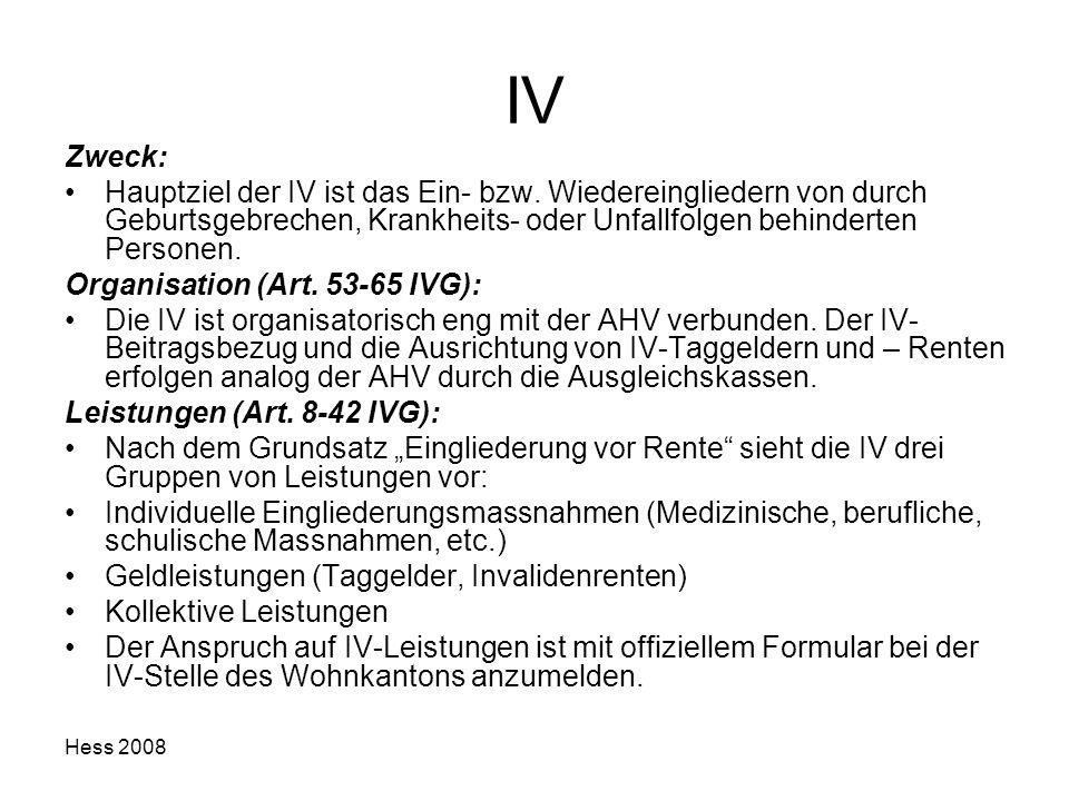 Hess 2008 IV Zweck: Hauptziel der IV ist das Ein- bzw. Wiedereingliedern von durch Geburtsgebrechen, Krankheits- oder Unfallfolgen behinderten Persone