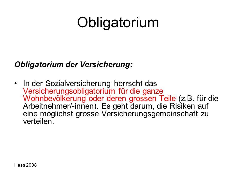 Hess 2008 Obligatorium Obligatorium der Versicherung: In der Sozialversicherung herrscht das Versicherungsobligatorium für die ganze Wohnbevölkerung o