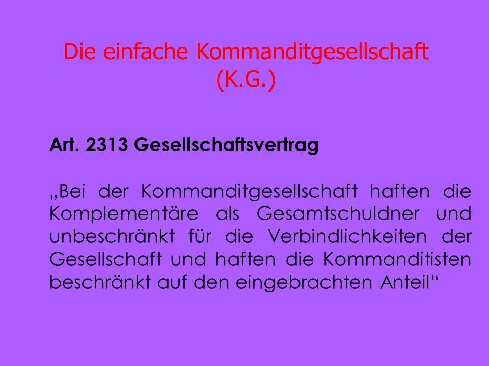 Die einfache Kommanditgesellschaft (K.G.) Art. 2313 Gesellschaftsvertrag Bei der Kommanditgesellschaft haften die Komplementäre als Gesamtschuldner un