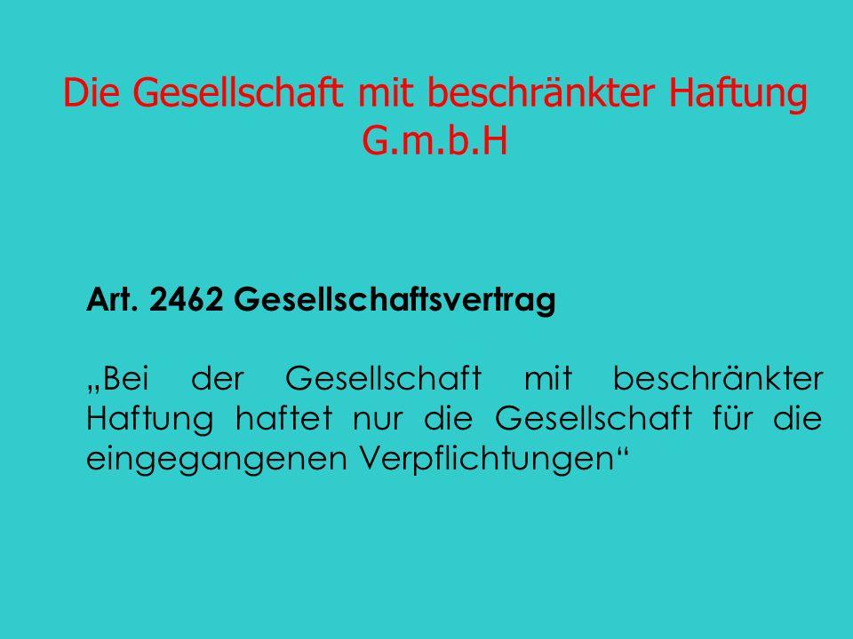 Die Gesellschaft mit beschränkter Haftung G.m.b.H Art. 2462 Gesellschaftsvertrag Bei der Gesellschaft mit beschränkter Haftung haftet nur die Gesellsc