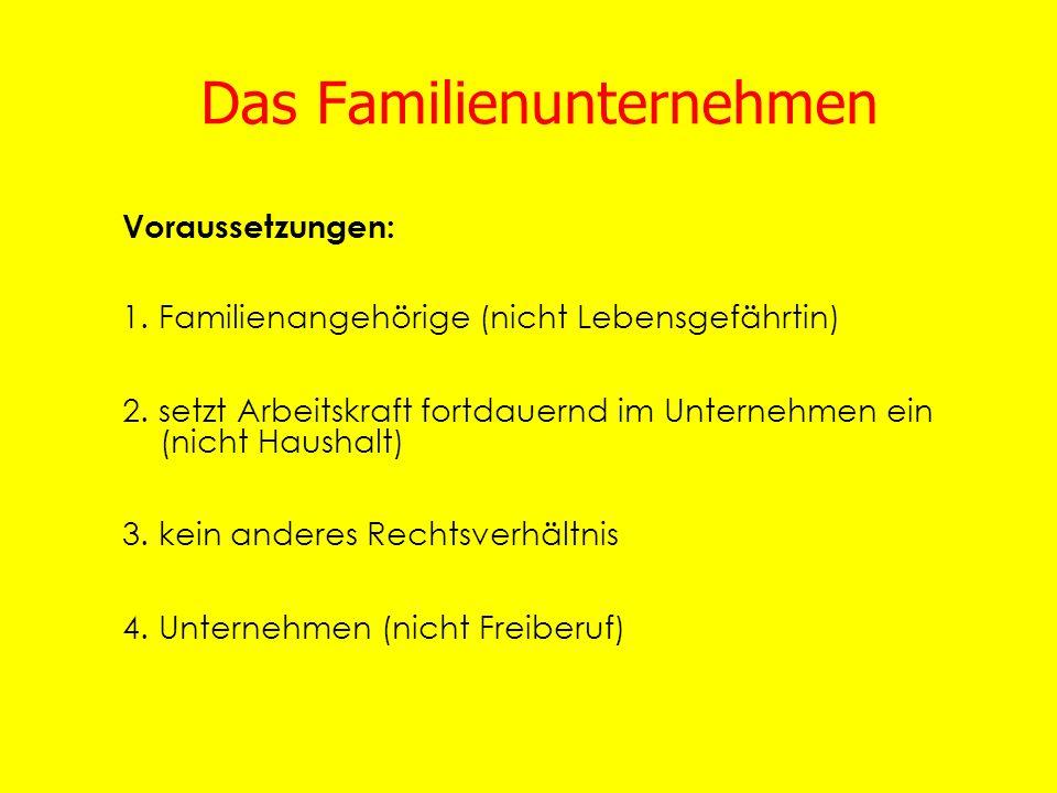 Das Familienunternehmen Voraussetzungen: 1. Familienangehörige (nicht Lebensgefährtin) 2. setzt Arbeitskraft fortdauernd im Unternehmen ein (nicht Hau