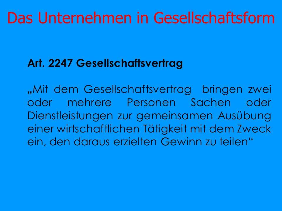 Das Unternehmen in Gesellschaftsform Art. 2247 Gesellschaftsvertrag Mit dem Gesellschaftsvertrag bringen zwei oder mehrere Personen Sachen oder Dienst