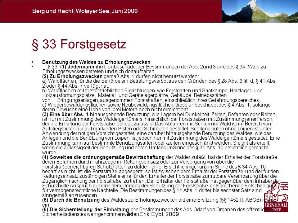 34 Erik Eybl, 2009 Berg und Recht; Wolayer See, Juni 2009 § 33 Forstgesetz Benützung des Waldes zu Erholungszwecken § 33. (1) Jedermann darf, unbescha