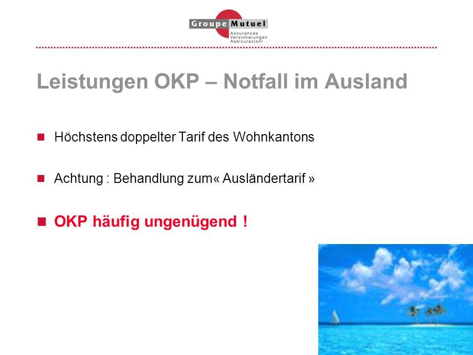 Leistungen OKP – Notfall im Ausland Höchstens doppelter Tarif des Wohnkantons Achtung : Behandlung zum« Ausländertarif » OKP häufig ungenügend !