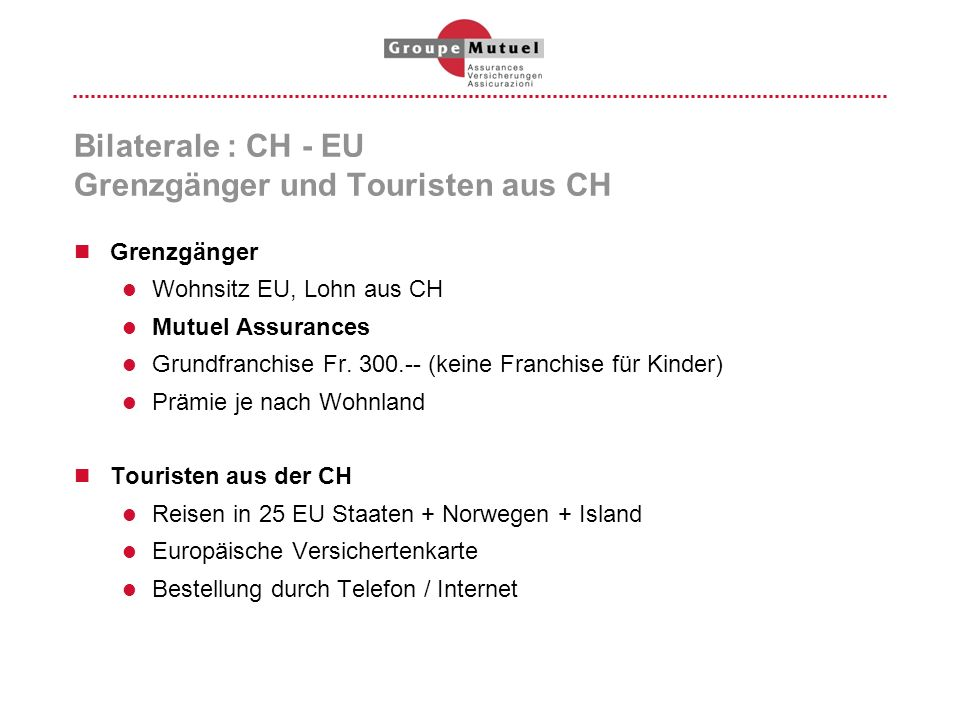 Bilaterale : CH - EU Grenzgänger und Touristen aus CH Grenzgänger Wohnsitz EU, Lohn aus CH Mutuel Assurances Grundfranchise Fr. 300.-- (keine Franchis
