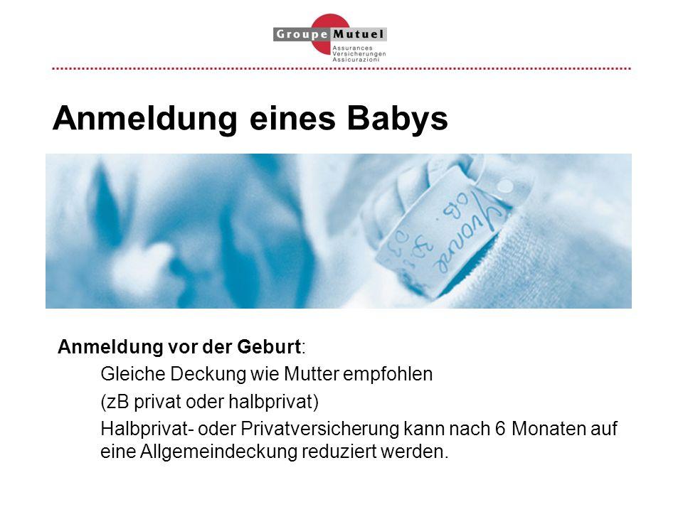 Anmeldung eines Babys Anmeldung vor der Geburt: Gleiche Deckung wie Mutter empfohlen (zB privat oder halbprivat) Halbprivat- oder Privatversicherung k