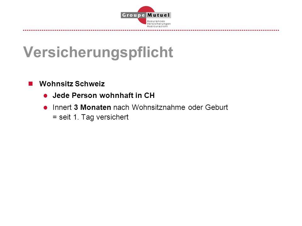 Versicherungspflicht Wohnsitz Schweiz Jede Person wohnhaft in CH Innert 3 Monaten nach Wohnsitznahme oder Geburt = seit 1. Tag versichert