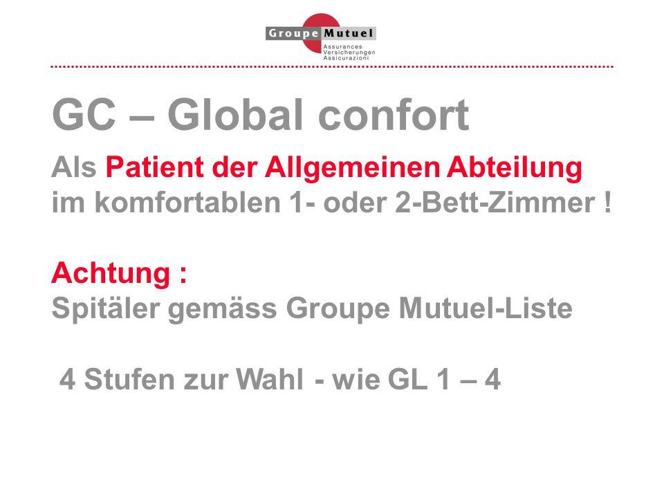 GC – Global confort Als Patient der Allgemeinen Abteilung im komfortablen 1- oder 2-Bett-Zimmer ! Achtung : Spitäler gemäss Groupe Mutuel-Liste 4 Stuf
