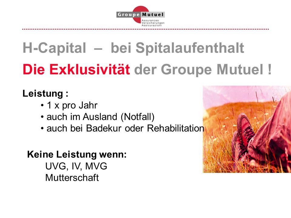 H-Capital – bei Spitalaufenthalt Die Exklusivität der Groupe Mutuel ! Leistung : 1 x pro Jahr auch im Ausland (Notfall) auch bei Badekur oder Rehabili