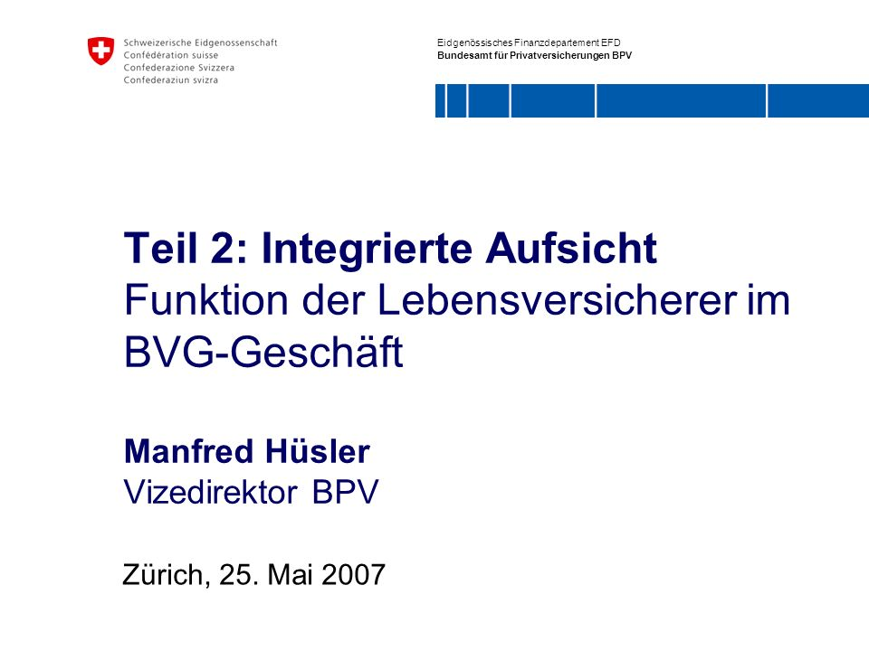Eidgenössisches Finanzdepartement EFD Bundesamt für Privatversicherungen BPV Teil 2: Integrierte Aufsicht Funktion der Lebensversicherer im BVG-Geschä