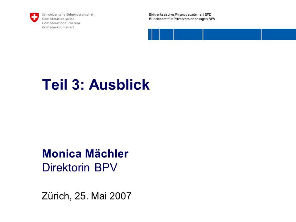 Eidgenössisches Finanzdepartement EFD Bundesamt für Privatversicherungen BPV Teil 3: Ausblick Monica Mächler Direktorin BPV Zürich, 25. Mai 2007
