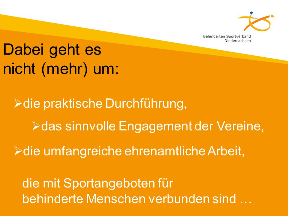 Dabei geht es nicht (mehr) um: die praktische Durchführung, das sinnvolle Engagement der Vereine, die umfangreiche ehrenamtliche Arbeit, die mit Sportangeboten für behinderte Menschen verbunden sind …