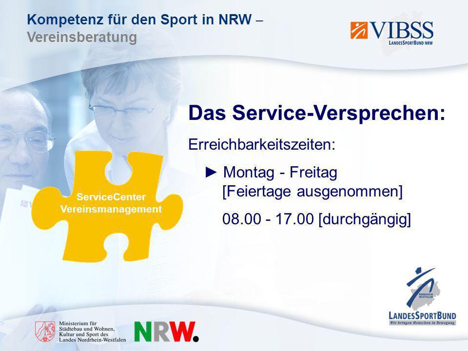Kompetenz für den Sport in NRW – Vereinsberatung ServiceCenter Vereinsmanagement Das Service-Versprechen: Erreichbarkeitszeiten: Montag - Freitag [Feiertage ausgenommen] 08.00 - 17.00 [durchgängig]