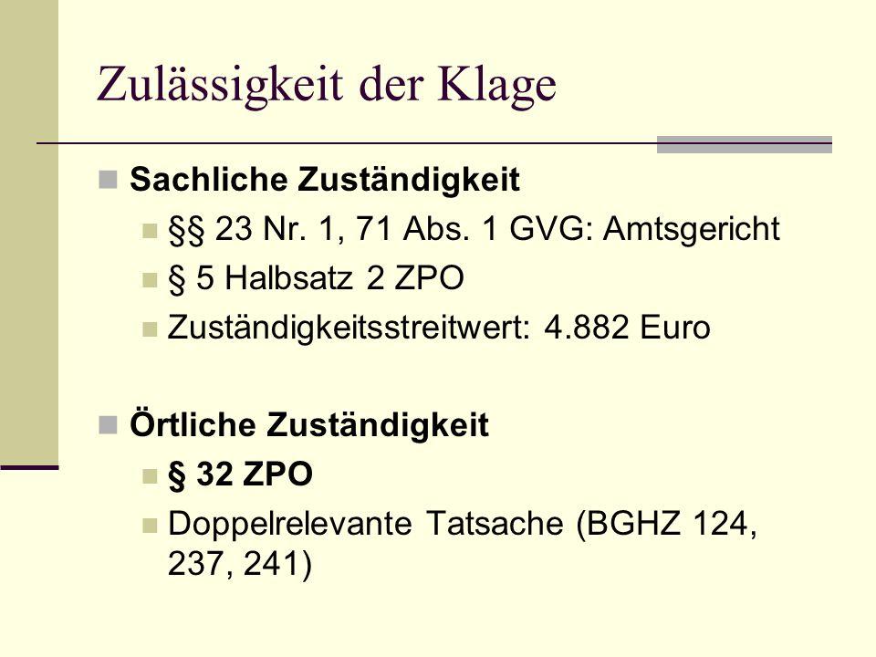 Zulässigkeit der Klage Sachliche Zuständigkeit §§ 23 Nr. 1, 71 Abs. 1 GVG: Amtsgericht § 5 Halbsatz 2 ZPO Zuständigkeitsstreitwert: 4.882 Euro Örtlich