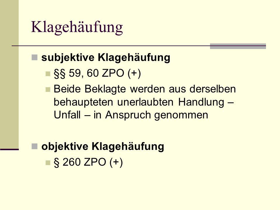Klagehäufung subjektive Klagehäufung §§ 59, 60 ZPO (+) Beide Beklagte werden aus derselben behaupteten unerlaubten Handlung – Unfall – in Anspruch gen