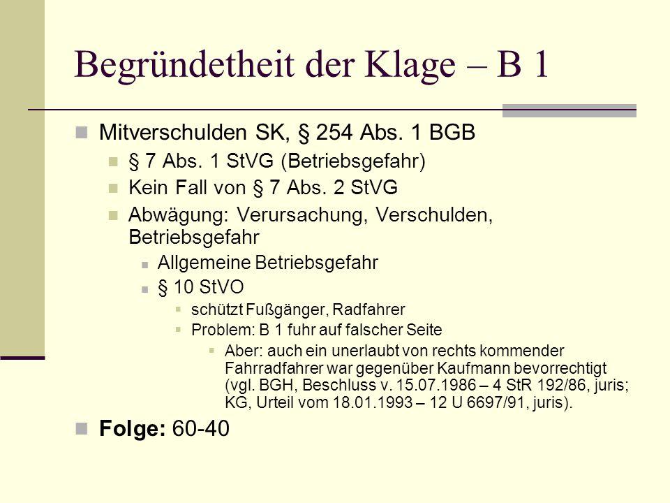 Begründetheit der Klage – B 1 Mitverschulden SK, § 254 Abs. 1 BGB § 7 Abs. 1 StVG (Betriebsgefahr) Kein Fall von § 7 Abs. 2 StVG Abwägung: Verursachun