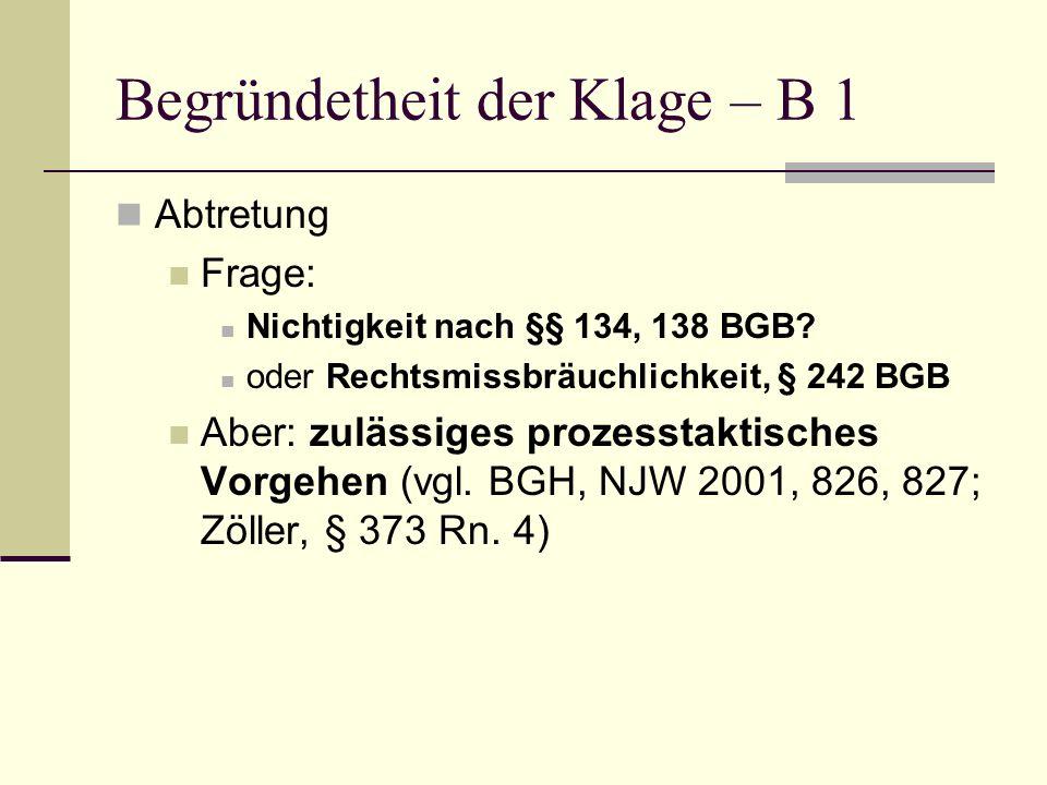 Begründetheit der Klage – B 1 Abtretung Frage: Nichtigkeit nach §§ 134, 138 BGB? oder Rechtsmissbräuchlichkeit, § 242 BGB Aber: zulässiges prozesstakt