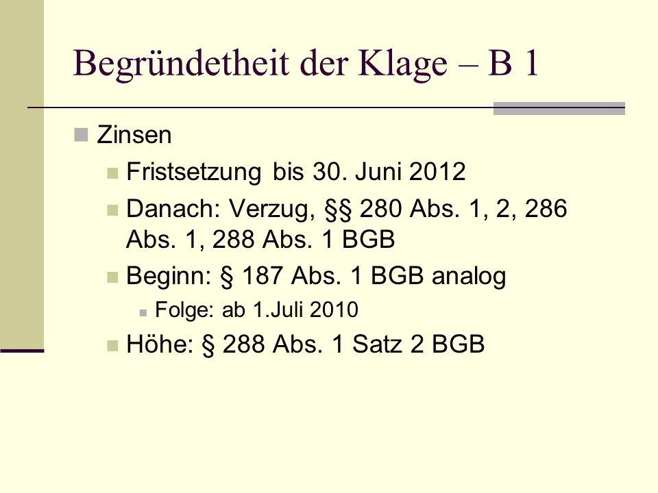Begründetheit der Klage – B 1 Zinsen Fristsetzung bis 30. Juni 2012 Danach: Verzug, §§ 280 Abs. 1, 2, 286 Abs. 1, 288 Abs. 1 BGB Beginn: § 187 Abs. 1