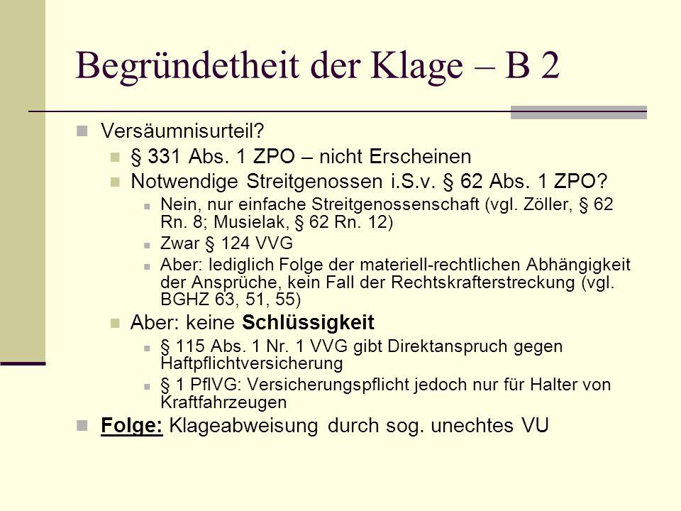 Begründetheit der Klage – B 2 Versäumnisurteil? § 331 Abs. 1 ZPO – nicht Erscheinen Notwendige Streitgenossen i.S.v. § 62 Abs. 1 ZPO? Nein, nur einfac