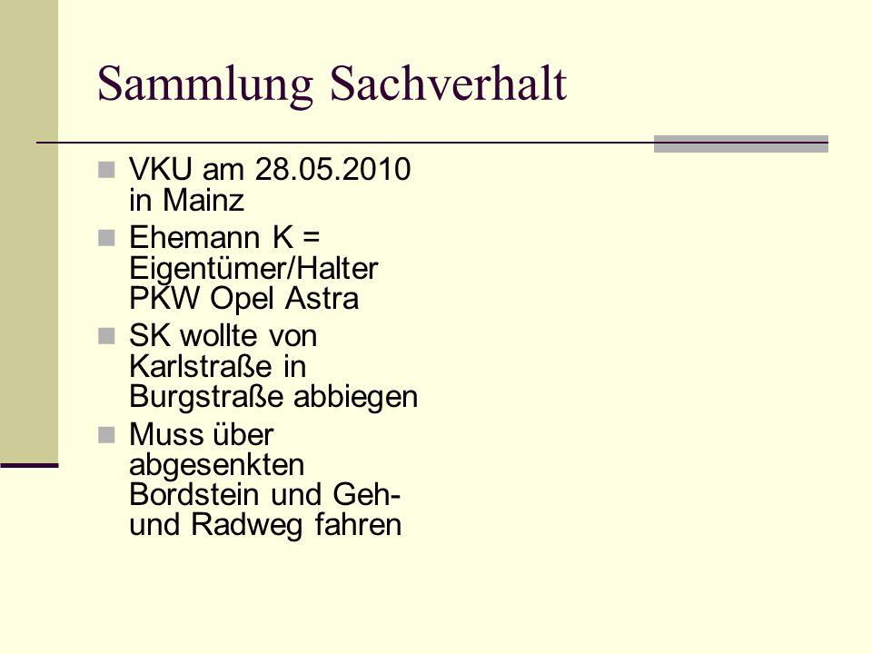 Sammlung Sachverhalt VKU am 28.05.2010 in Mainz Ehemann K = Eigentümer/Halter PKW Opel Astra SK wollte von Karlstraße in Burgstraße abbiegen Muss über