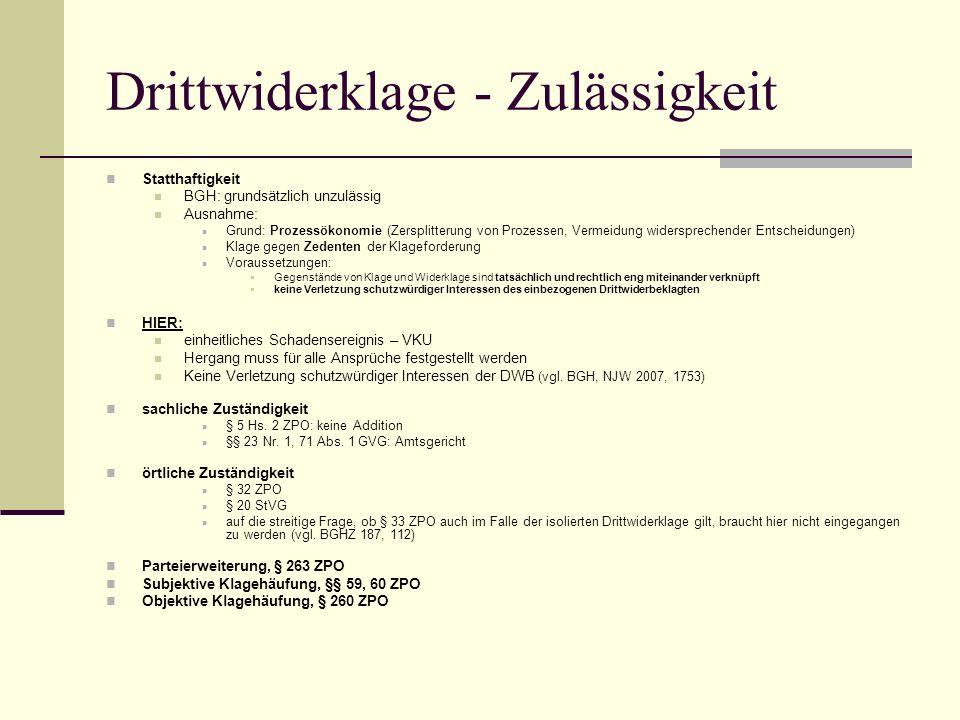 Drittwiderklage - Zulässigkeit Statthaftigkeit BGH: grundsätzlich unzulässig Ausnahme: Grund: Prozessökonomie (Zersplitterung von Prozessen, Vermeidun