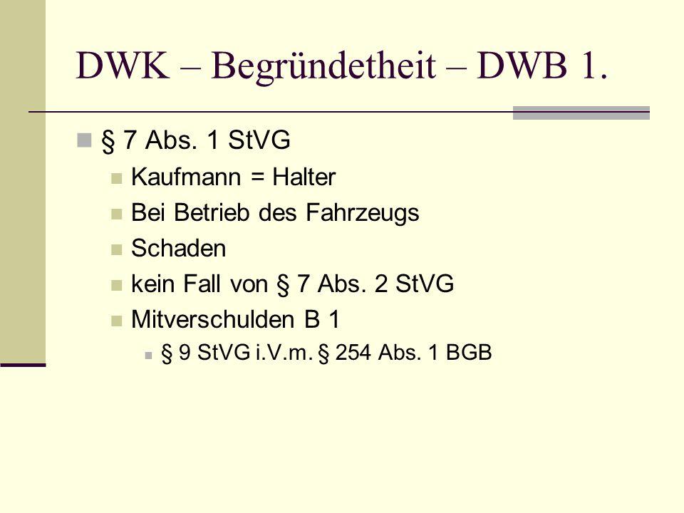 DWK – Begründetheit – DWB 1. § 7 Abs. 1 StVG Kaufmann = Halter Bei Betrieb des Fahrzeugs Schaden kein Fall von § 7 Abs. 2 StVG Mitverschulden B 1 § 9