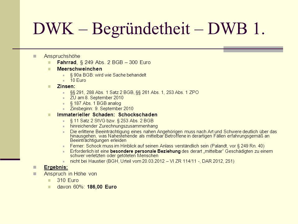 DWK – Begründetheit – DWB 1. Anspruchshöhe Fahrrad, § 249 Abs. 2 BGB – 300 Euro Meerschweinchen § 90a BGB: wird wie Sache behandelt 10 Euro Zinsen: §§
