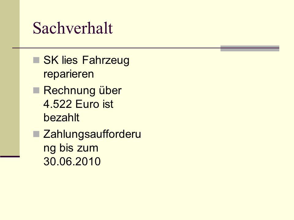 Sachverhalt SK lies Fahrzeug reparieren Rechnung über 4.522 Euro ist bezahlt Zahlungsaufforderu ng bis zum 30.06.2010