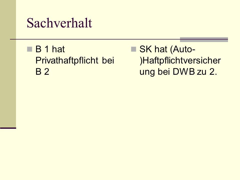 Sachverhalt B 1 hat Privathaftpflicht bei B 2 SK hat (Auto- )Haftpflichtversicher ung bei DWB zu 2.