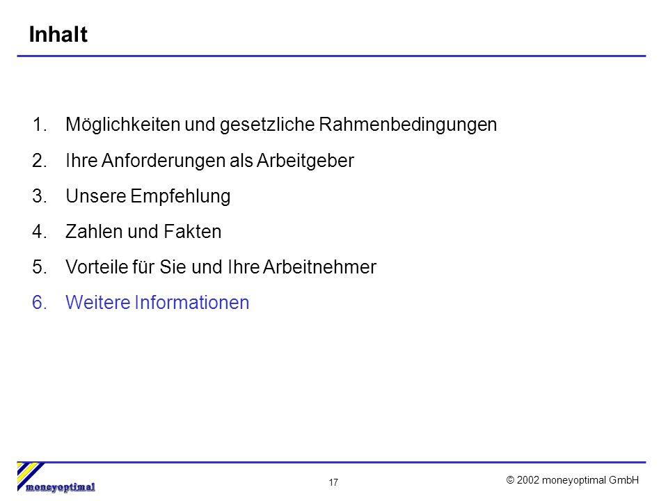 17 © 2002 moneyoptimal GmbH Inhalt 1.Möglichkeiten und gesetzliche Rahmenbedingungen 2.Ihre Anforderungen als Arbeitgeber 3.Unsere Empfehlung 4.Zahlen und Fakten 5.Vorteile für Sie und Ihre Arbeitnehmer 6.Weitere Informationen