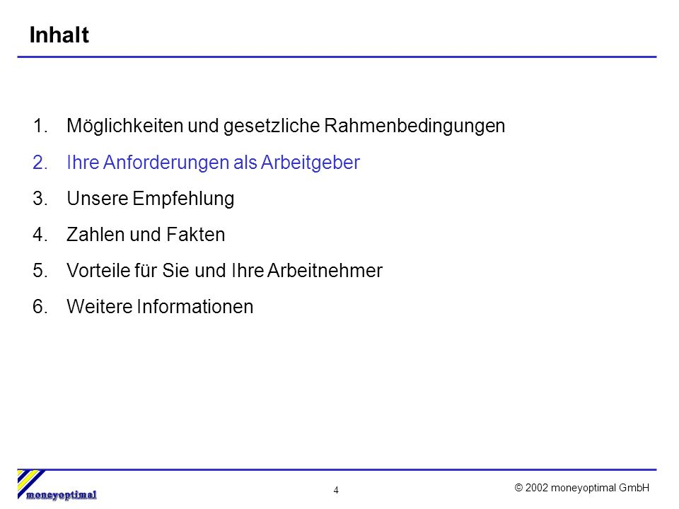 4 © 2002 moneyoptimal GmbH Inhalt 1.Möglichkeiten und gesetzliche Rahmenbedingungen 2.Ihre Anforderungen als Arbeitgeber 3.Unsere Empfehlung 4.Zahlen und Fakten 5.Vorteile für Sie und Ihre Arbeitnehmer 6.Weitere Informationen