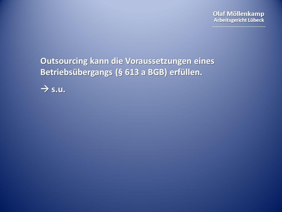 Olaf Möllenkamp Arbeitsgericht Lübeck Outsourcing kann die Voraussetzungen eines Betriebsübergangs (§ 613 a BGB) erfüllen. s.u. s.u.