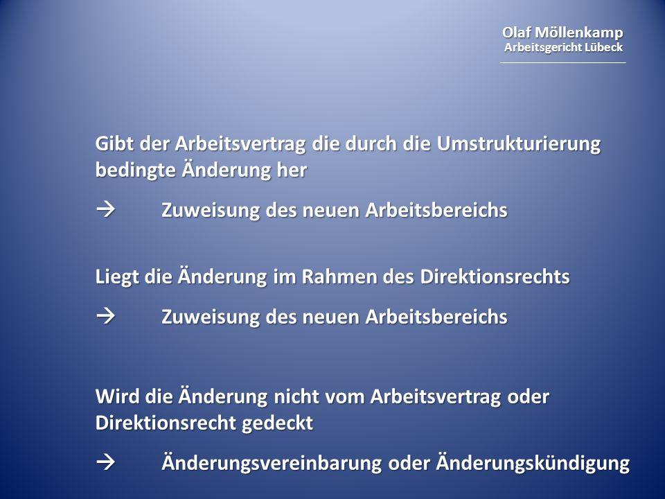 Olaf Möllenkamp Arbeitsgericht Lübeck Gibt der Arbeitsvertrag die durch die Umstrukturierung bedingte Änderung her Zuweisung des neuen Arbeitsbereichs Zuweisung des neuen Arbeitsbereichs Liegt die Änderung im Rahmen des Direktionsrechts Zuweisung des neuen Arbeitsbereichs Zuweisung des neuen Arbeitsbereichs Wird die Änderung nicht vom Arbeitsvertrag oder Direktionsrecht gedeckt Änderungsvereinbarung oder Änderungskündigung Änderungsvereinbarung oder Änderungskündigung