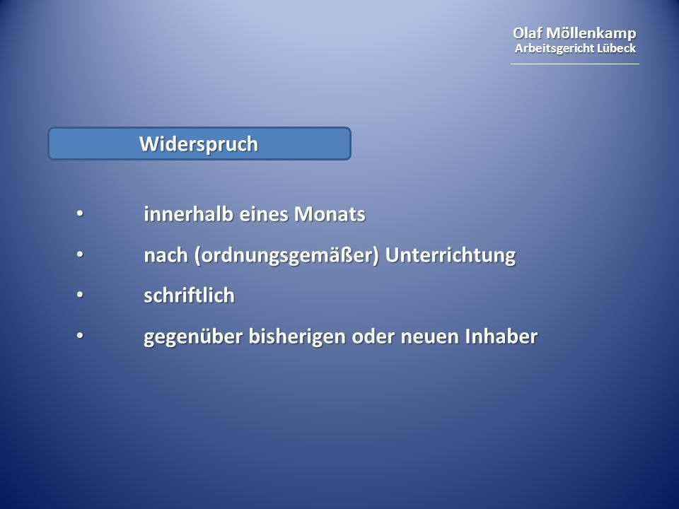 Olaf Möllenkamp Arbeitsgericht Lübeck Widerspruch innerhalb eines Monats innerhalb eines Monats nach (ordnungsgemäßer) Unterrichtung nach (ordnungsgemäßer) Unterrichtung schriftlich schriftlich gegenüber bisherigen oder neuen Inhaber gegenüber bisherigen oder neuen Inhaber