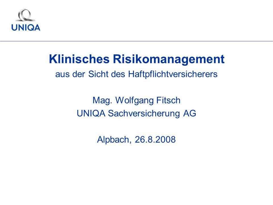 Klinisches Risikomanagement aus der Sicht des Haftpflichtversicherers Mag. Wolfgang Fitsch UNIQA Sachversicherung AG Alpbach, 26.8.2008