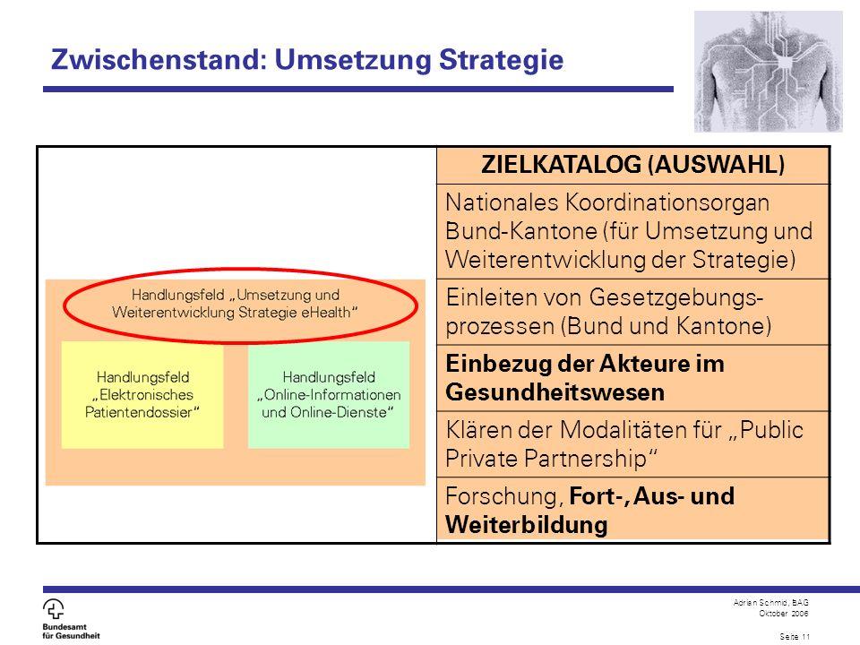 Adrian Schmid, BAG Oktober 2006 Seite 11 ZIELKATALOG (AUSWAHL) Nationales Koordinationsorgan Bund-Kantone (für Umsetzung und Weiterentwicklung der Str
