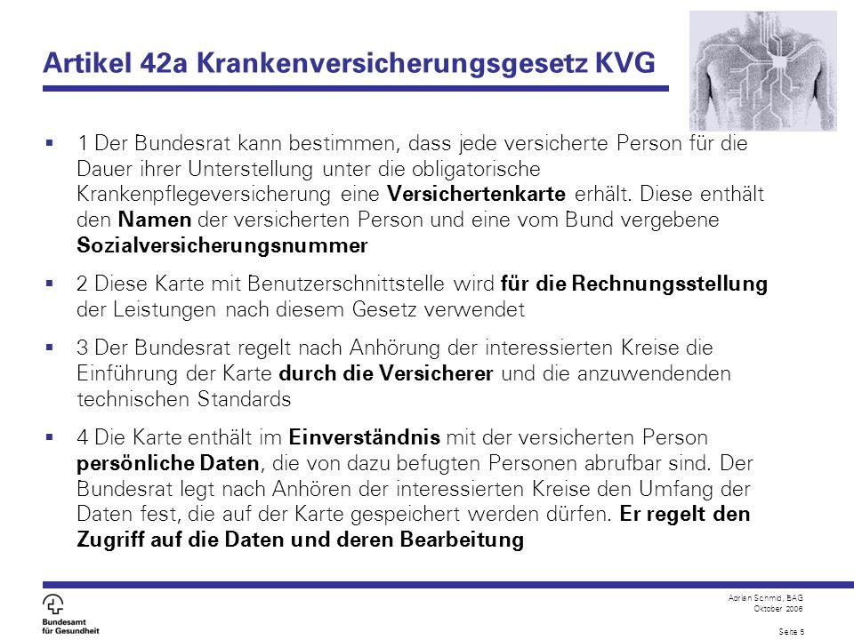 Adrian Schmid, BAG Oktober 2006 Seite 5 Artikel 42a Krankenversicherungsgesetz KVG 1 Der Bundesrat kann bestimmen, dass jede versicherte Person für di
