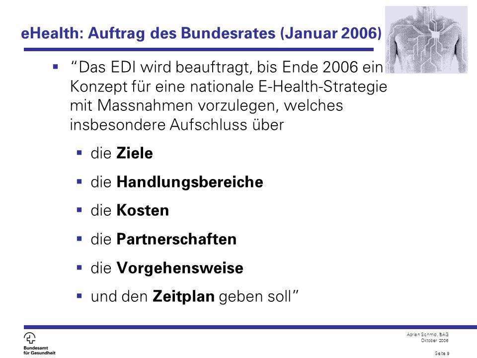Adrian Schmid, BAG Oktober 2006 Seite 9 eHealth: Auftrag des Bundesrates (Januar 2006) Das EDI wird beauftragt, bis Ende 2006 ein Konzept für eine nat